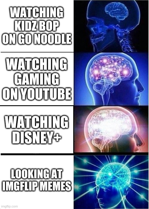 Expanding Brain |  WATCHING KIDZ BOP ON GO NOODLE; WATCHING GAMING ON YOUTUBE; WATCHING DISNEY+; LOOKING AT IMGFLIP MEMES | image tagged in memes,expanding brain | made w/ Imgflip meme maker