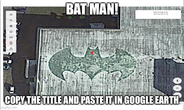 26.357896, 127.783809 |  BAT MAN! COPY THE TITLE AND PASTE IT IN GOOGLE EARTH | image tagged in batman smiles | made w/ Imgflip meme maker