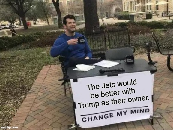 Change My Mind |  The Jets would be better with Trump as their owner. | image tagged in memes,change my mind | made w/ Imgflip meme maker