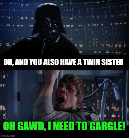 Imagine when Vader finds out what's been going on |  OH, AND YOU ALSO HAVE A TWIN SISTER; OH GAWD, I NEED TO GARGLE! | image tagged in memes,star wars no,princess leia,gargle,sister | made w/ Imgflip meme maker