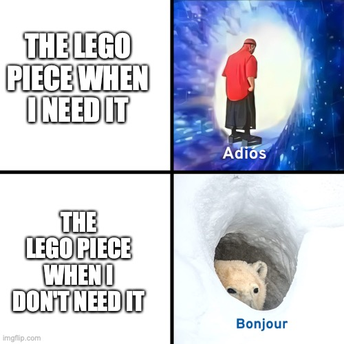 Adios Bonjour |  THE LEGO PIECE WHEN I NEED IT; THE LEGO PIECE WHEN I DON'T NEED IT | image tagged in adios bonjour,lego | made w/ Imgflip meme maker
