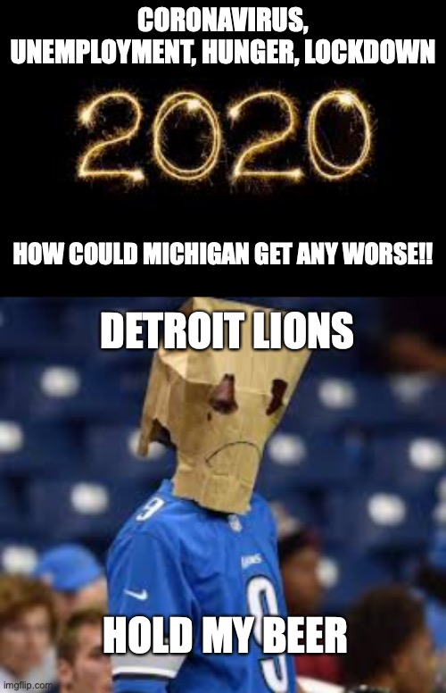 Could Michigan get any worse. |  CORONAVIRUS, UNEMPLOYMENT, HUNGER, LOCKDOWN; HOW COULD MICHIGAN GET ANY WORSE!! DETROIT LIONS; HOLD MY BEER | image tagged in michigan,detroit lions,lions suck,2020 sucks,2020 | made w/ Imgflip meme maker