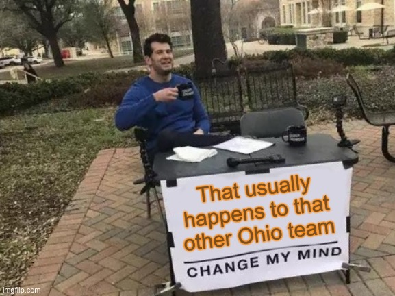Change My Mind Meme | That usually happens to that other Ohio team | image tagged in memes,change my mind | made w/ Imgflip meme maker