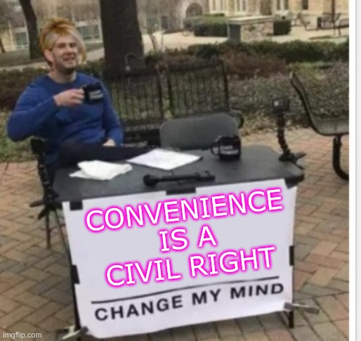 CONVENIENCE IS A CIVIL RIGHT | image tagged in change my mind karen cropped,omg karen,steven crowder,convenience,civil rights,entitlement | made w/ Imgflip meme maker