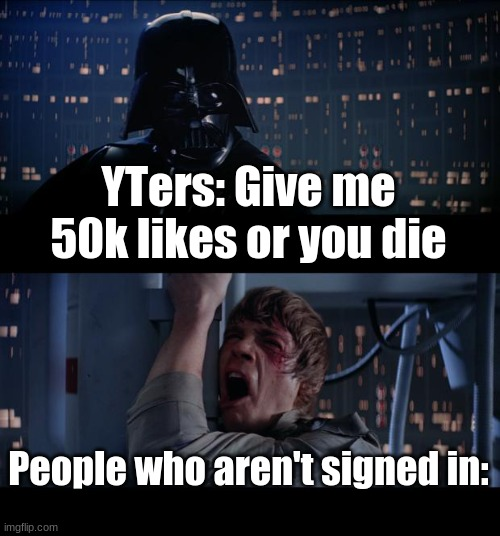 YTer Likes Goals |  YTers: Give me 50k likes or you die; People who aren't signed in: | image tagged in memes,star wars no,youtubers,subscribe | made w/ Imgflip meme maker