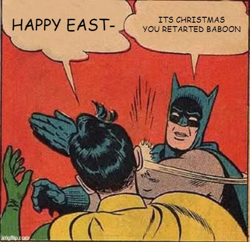 Batman Slapping Robin |  HAPPY EAST-; ITS CHRISTMAS YOU RETARTED BABOON | image tagged in memes,batman slapping robin | made w/ Imgflip meme maker