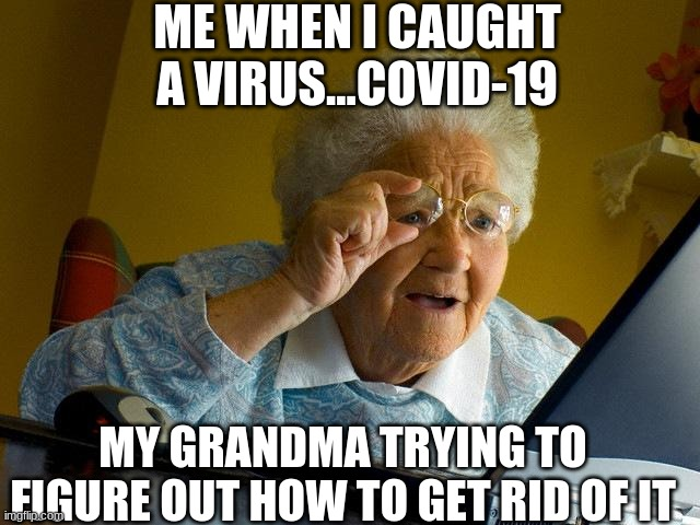 Grandma Finds The Internet |  ME WHEN I CAUGHT A VIRUS...COVID-19; MY GRANDMA TRYING TO FIGURE OUT HOW TO GET RID OF IT | image tagged in memes,grandma finds the internet | made w/ Imgflip meme maker