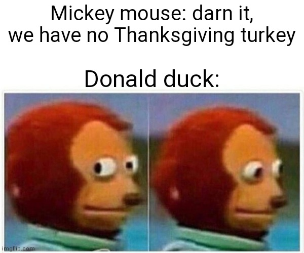 Monkey Puppet Meme |  Mickey mouse: darn it, we have no Thanksgiving turkey; Donald duck: | image tagged in memes,monkey puppet | made w/ Imgflip meme maker
