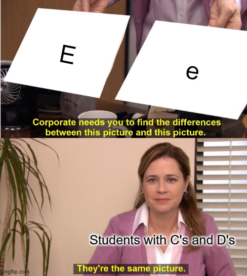 true. I have A's and B's And I cant write a E to save my life. |  E; e; Students with C's and D's | image tagged in memes,they're the same picture,yes | made w/ Imgflip meme maker