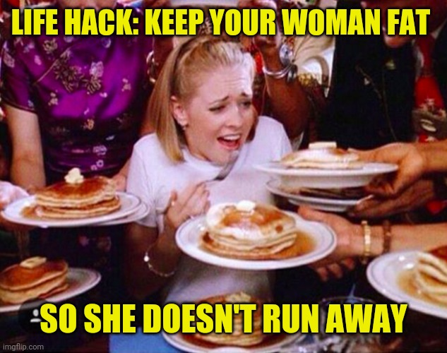 Life hack : keep your woman fat so she doesn't run away |  LIFE HACK: KEEP YOUR WOMAN FAT; SO SHE DOESN'T RUN AWAY | image tagged in funny,meme,memes,funny memes,life hack,funny meme | made w/ Imgflip meme maker