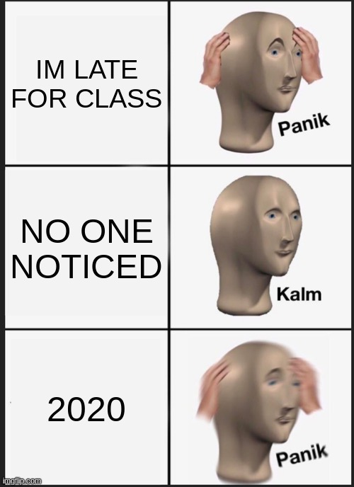 Panik Kalm Panik |  IM LATE FOR CLASS; NO ONE NOTICED; 2020 | image tagged in memes,panik kalm panik | made w/ Imgflip meme maker