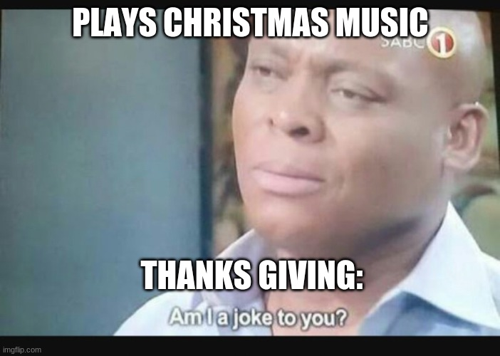 Honestly though? |  PLAYS CHRISTMAS MUSIC; THANKS GIVING: | image tagged in am i a joke to you,thanksgiving,christmas memes,christmas,music,happy thanksgiving | made w/ Imgflip meme maker