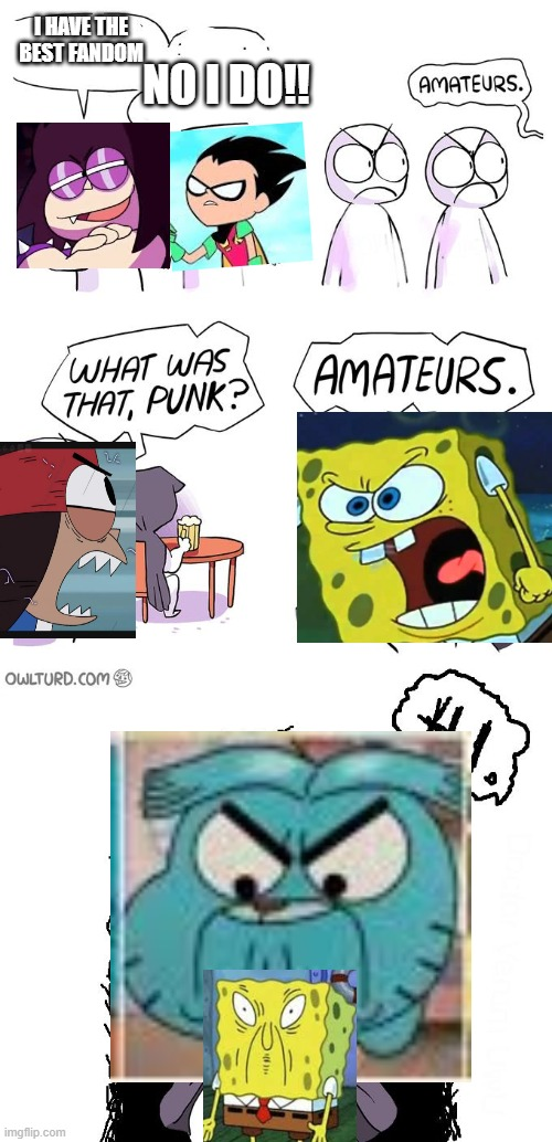 Shout out to my friends at The Amazing World of Gumball Wiki!!! ?? |  I HAVE THE BEST FANDOM; NO I DO!! | image tagged in amateurs 3 0,the amazing world of gumball,spongebob squarepants,teen titans go,ok ko | made w/ Imgflip meme maker