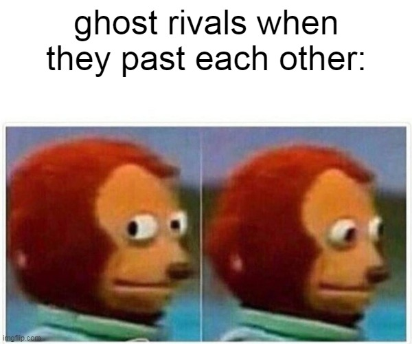 Ghosts |  ghost rivals when they past each other: | image tagged in memes,monkey puppet | made w/ Imgflip meme maker
