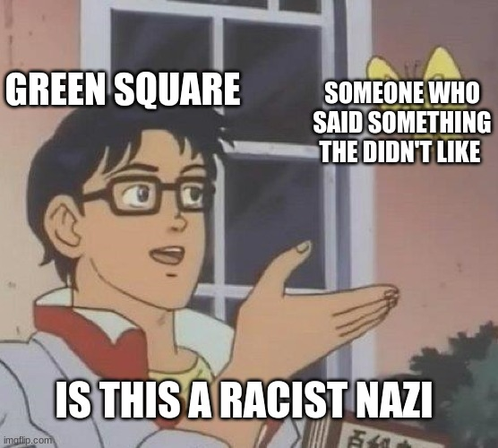 Is This A Pigeon |  GREEN SQUARE; SOMEONE WHO SAID SOMETHING THE DIDN'T LIKE; IS THIS A RACIST NAZI | image tagged in memes,is this a pigeon | made w/ Imgflip meme maker
