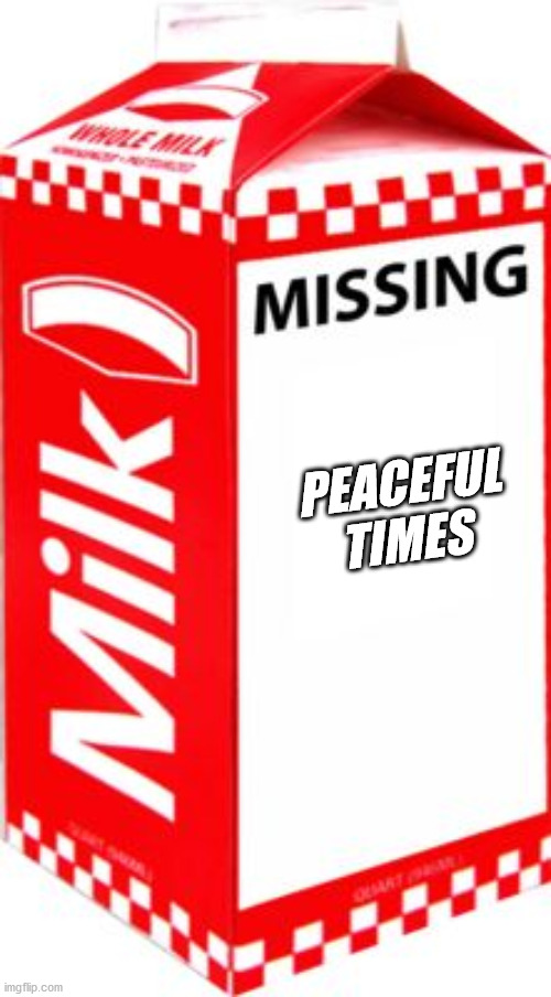 Missing | PEACEFUL TIMES | image tagged in missing | made w/ Imgflip meme maker