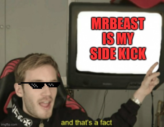 and that's a fact |  MRBEAST IS MY SIDE KICK | image tagged in and that's a fact | made w/ Imgflip meme maker