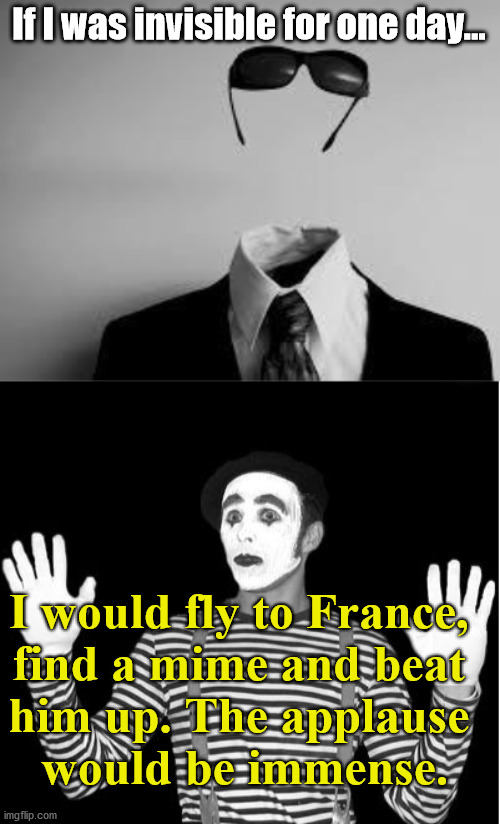 He would become a legend. |  If I was invisible for one day... I would fly to France,  find a mime and beat  him up. The applause  would be immense. | image tagged in the invisible man,mime,but why why would you do that | made w/ Imgflip meme maker