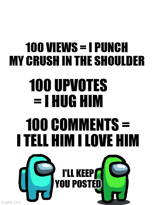 Running Away Balloon |  100 VIEWS = I PUNCH MY CRUSH IN THE SHOULDER; 100 UPVOTES = I HUG HIM; 100 COMMENTS = I TELL HIM I LOVE HIM; I'LL KEEP YOU POSTED | image tagged in memes,among us,crush | made w/ Imgflip meme maker
