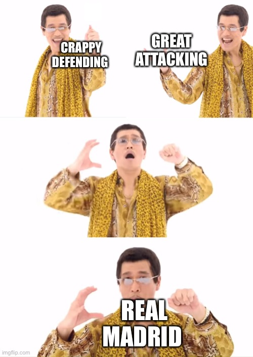 PPAP |  GREAT ATTACKING; CRAPPY DEFENDING; REAL MADRID | image tagged in memes,ppap | made w/ Imgflip meme maker