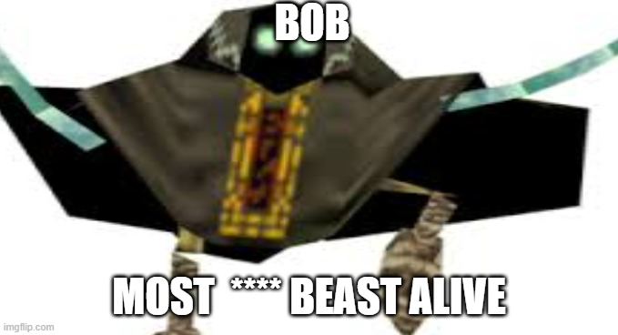 BOB |  BOB; MOST  **** BEAST ALIVE | image tagged in bob,smg4 | made w/ Imgflip meme maker