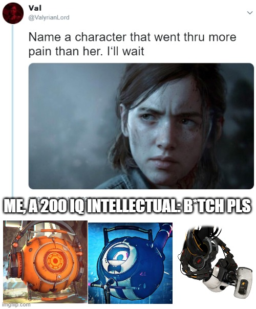 Poor AIs, they never can get a break. |  ME, A 200 IQ INTELLECTUAL: B*TCH PLS | image tagged in name one character who went through more pain than her,portal,portal 2,harry101uk | made w/ Imgflip meme maker
