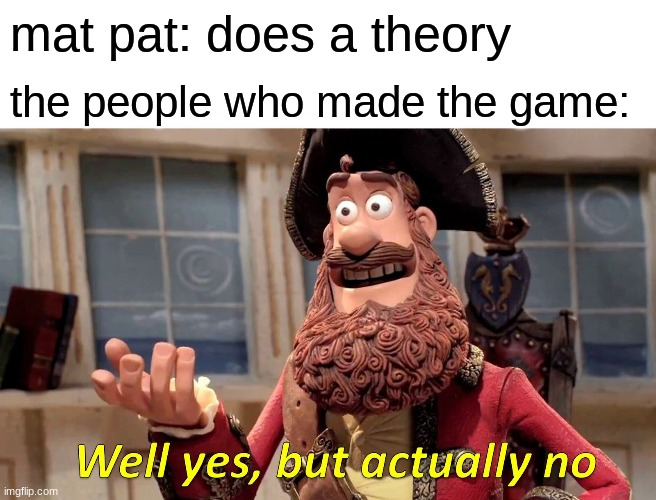 Well Yes, But Actually No |  mat pat: does a theory; the people who made the game: | image tagged in memes,well yes but actually no | made w/ Imgflip meme maker