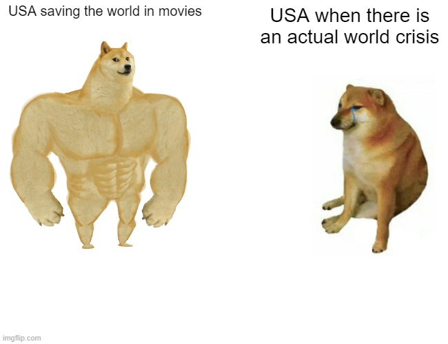 Daily Meme #1 |  USA saving the world in movies; USA when there is an actual world crisis | image tagged in memes,buff doge vs cheems | made w/ Imgflip meme maker