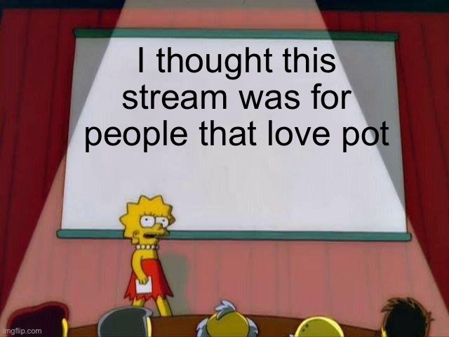 Lisa Simpson's Presentation |  I thought this stream was for people that love pot | image tagged in lisa simpson's presentation | made w/ Imgflip meme maker