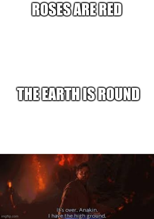 Poetry at its finest |  ROSES ARE RED; THE EARTH IS ROUND | image tagged in memes,blank transparent square,it's over anakin i have the high ground,star wars,earth | made w/ Imgflip meme maker
