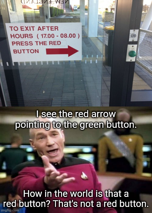 That is a green button, not a red button. |  I see the red arrow pointing to the green button. How in the world is that a red button? That's not a red button. | image tagged in memes,picard wtf,funny,you had one job,task failed successfully,signs | made w/ Imgflip meme maker