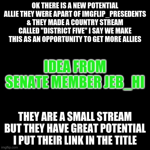 "https://imgflip.com/m/District_Five |  OK THERE IS A NEW POTENTIAL ALLIE THEY WERE APART OF IMGFLIP_PRESEDENTS & THEY MADE A COUNTRY STREAM CALLED ""DISTRICT FIVE"" I SAY WE MAKE THIS AS AN OPPORTUNITY TO GET MORE ALLIES; IDEA FROM SENATE MEMBER JEB_HI; THEY ARE A SMALL STREAM BUT THEY HAVE GREAT POTENTIAL I PUT THEIR LINK IN THE TITLE 