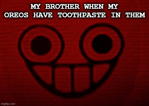 heee... |  MY BROTHER WHEN MY OREOS HAVE TOOTHPASTE IN THEM | image tagged in oreos,pranks,tags,cookies,memes,you don't want to see mii when i'm angry | made w/ Imgflip meme maker