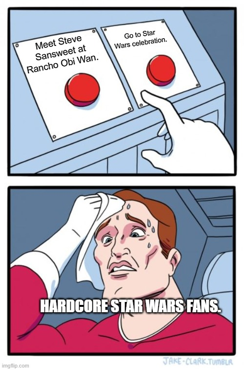 I know what my choice would be! |  Go to Star Wars celebration. Meet Steve Sansweet at Rancho Obi Wan. HARDCORE STAR WARS FANS. | image tagged in memes,two buttons,star wars,star wars fan | made w/ Imgflip meme maker