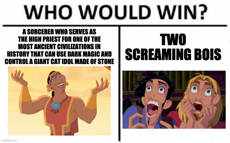 El Dorado Who Would Win? |  TWO SCREAMING BOIS; A SORCERER WHO SERVES AS THE HIGH PRIEST FOR ONE OF THE MOST ANCIENT CIVILIZATIONS IN HISTORY THAT CAN USE DARK MAGIC AND CONTROL A GIANT CAT IDOL MADE OF STONE | image tagged in memes,who would win | made w/ Imgflip meme maker