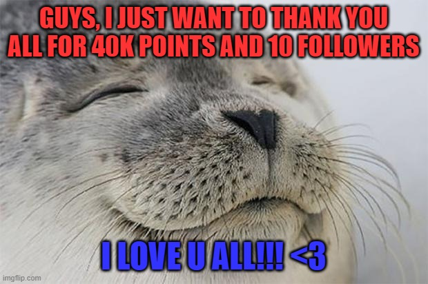 Thanks u all! |  GUYS, I JUST WANT TO THANK YOU ALL FOR 40K POINTS AND 10 FOLLOWERS; I LOVE U ALL!!! <3 | image tagged in memes,satisfied seal | made w/ Imgflip meme maker