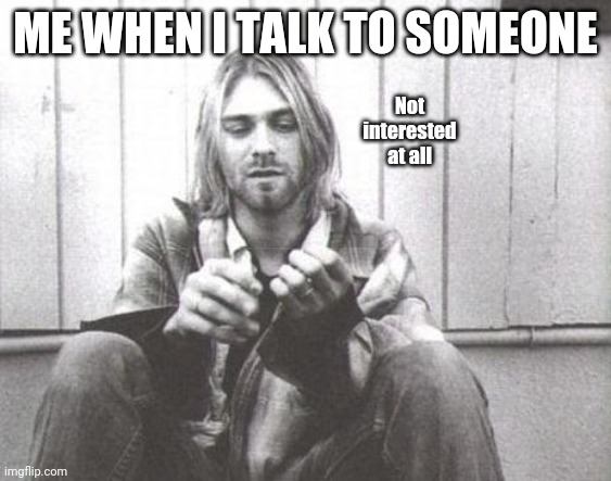 Kurdt Kobain |  Not interested at all; ME WHEN I TALK TO SOMEONE | image tagged in kurt cobain,me | made w/ Imgflip meme maker