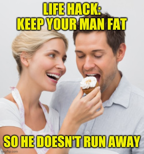 life hack keep your man fat so he doesn't run away |  LIFE HACK: KEEP YOUR MAN FAT; SO HE DOESN'T RUN AWAY | image tagged in life hack,funny,meme,memes,funny memes,marriage | made w/ Imgflip meme maker