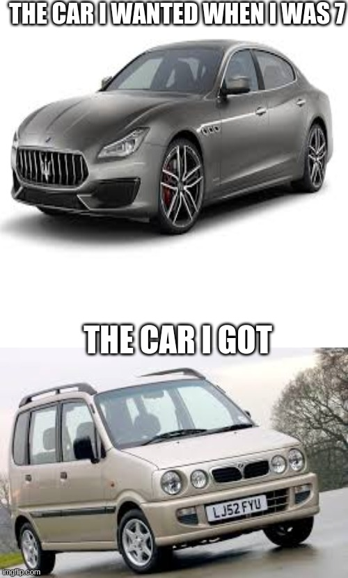 my life: part 2 |  THE CAR I WANTED WHEN I WAS 7; THE CAR I GOT | image tagged in my life,i need help,im poor | made w/ Imgflip meme maker