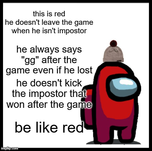 "be like red |  this is red he doesn't leave the game when he isn't impostor; he always says ""gg"" after the game even if he lost; he doesn't kick the impostor that won after the game; be like red 