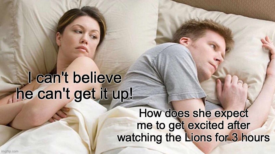 Lions Problems |  I can't believe he can't get it up! How does she expect me to get excited after watching the Lions for 3 hours | image tagged in memes,i bet he's thinking about other women,detroit lions,football,funny | made w/ Imgflip meme maker