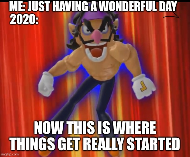 2020 |  ME: JUST HAVING A WONDERFUL DAY 2020:; NOW THIS IS WHERE THINGS GET REALLY STARTED | image tagged in now this is where things get really started,smg4,2020 | made w/ Imgflip meme maker