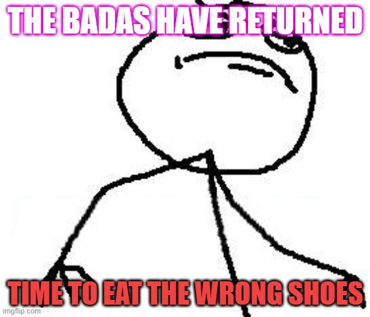 its time |  THE BADAS HAVE RETURNED; TIME TO EAT THE WRONG SHOES | image tagged in memes,fk yeah | made w/ Imgflip meme maker