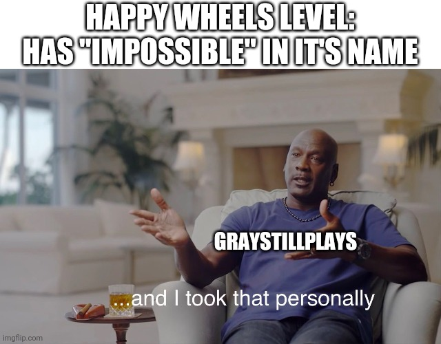 "GrayStillPlays Meme |  HAPPY WHEELS LEVEL: HAS ""IMPOSSIBLE"" IN IT'S NAME; GRAYSTILLPLAYS 
