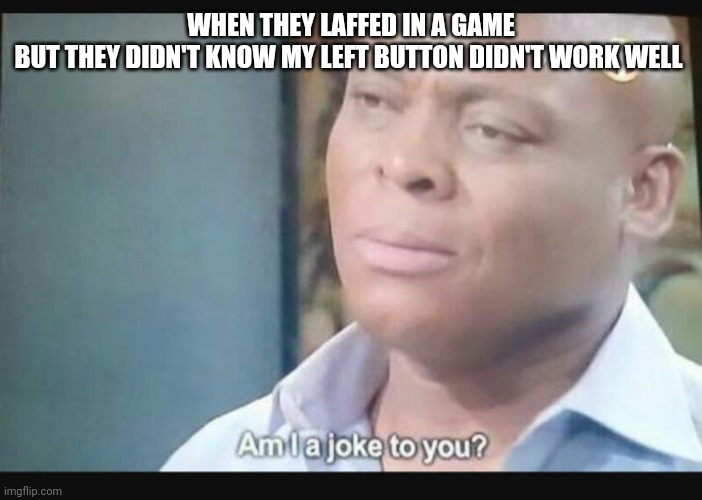 Am I a joke to you? |  WHEN THEY LAFFED IN A GAME BUT THEY DIDN'T KNOW MY LEFT BUTTON DIDN'T WORK WELL | image tagged in am i a joke to you | made w/ Imgflip meme maker