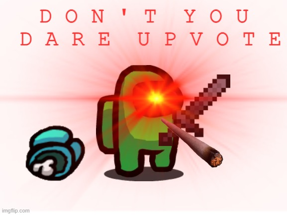 don't you dare upvote |  D O N ' T  Y O U  D A R E  U P V O T E | image tagged in don't,you,dare,upvote,or,die | made w/ Imgflip meme maker