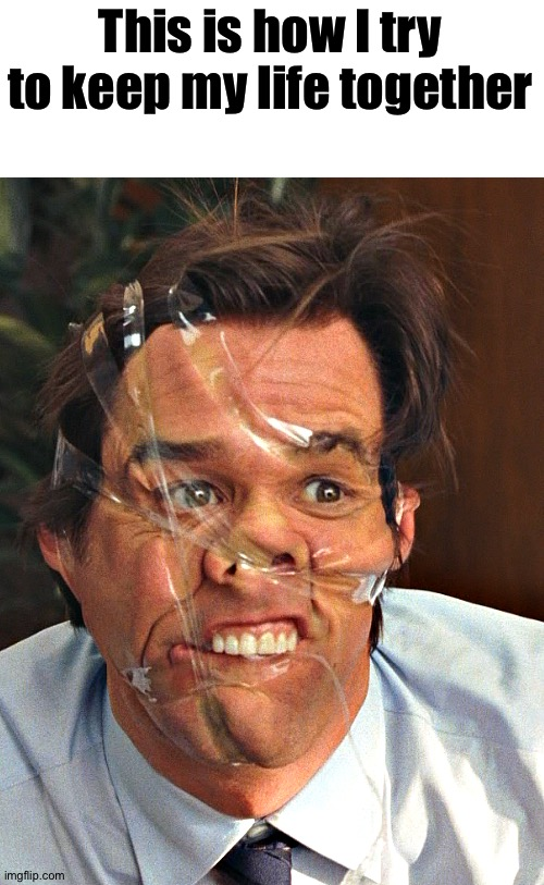 That's tape |  This is how I try to keep my life together | image tagged in memes,funny,jim carrey,tape,yes man,funny memes | made w/ Imgflip meme maker