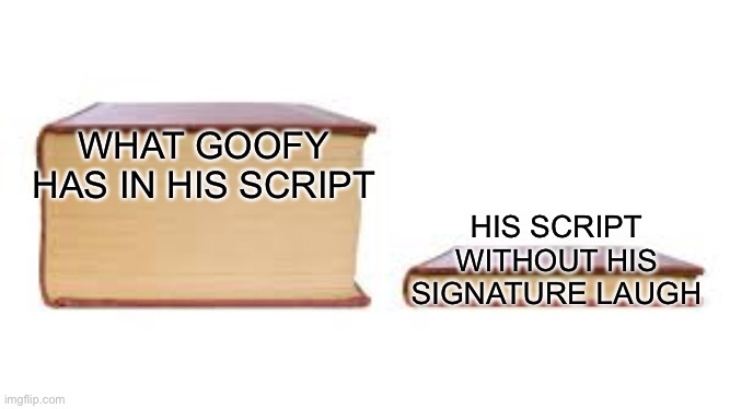 Goofy's script |  WHAT GOOFY HAS IN HIS SCRIPT; HIS SCRIPT WITHOUT HIS SIGNATURE LAUGH | image tagged in big book small book,goofy memes | made w/ Imgflip meme maker