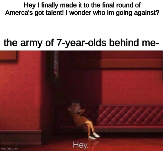 hmm that is very interesting |  Hey I finally made it to the final round of Amerca's got talent! I wonder who im going against? the army of 7-year-olds behind me- | image tagged in children | made w/ Imgflip meme maker