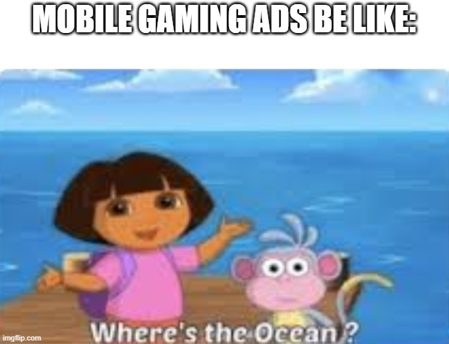 Dora |  MOBILE GAMING ADS BE LIKE: | image tagged in dora | made w/ Imgflip meme maker